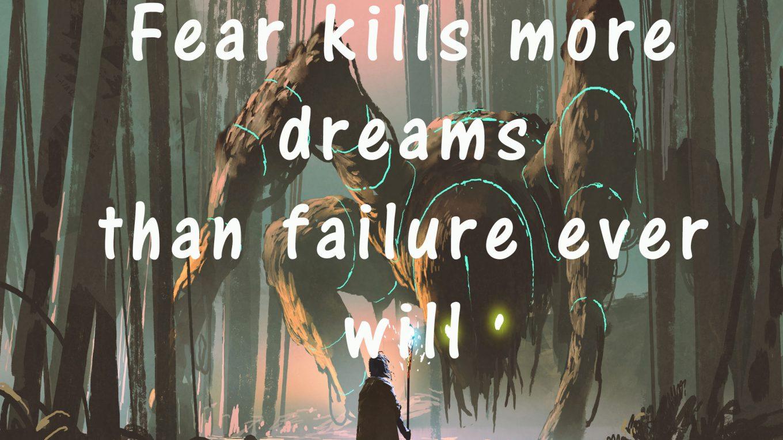 Fear Kills More Dreams