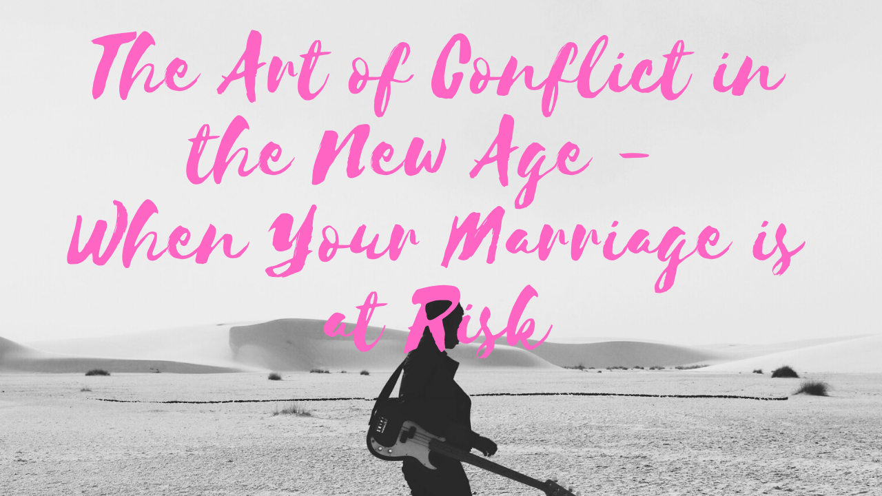 The Art of Conflict in the New Age – When Your Marriage is at Risk