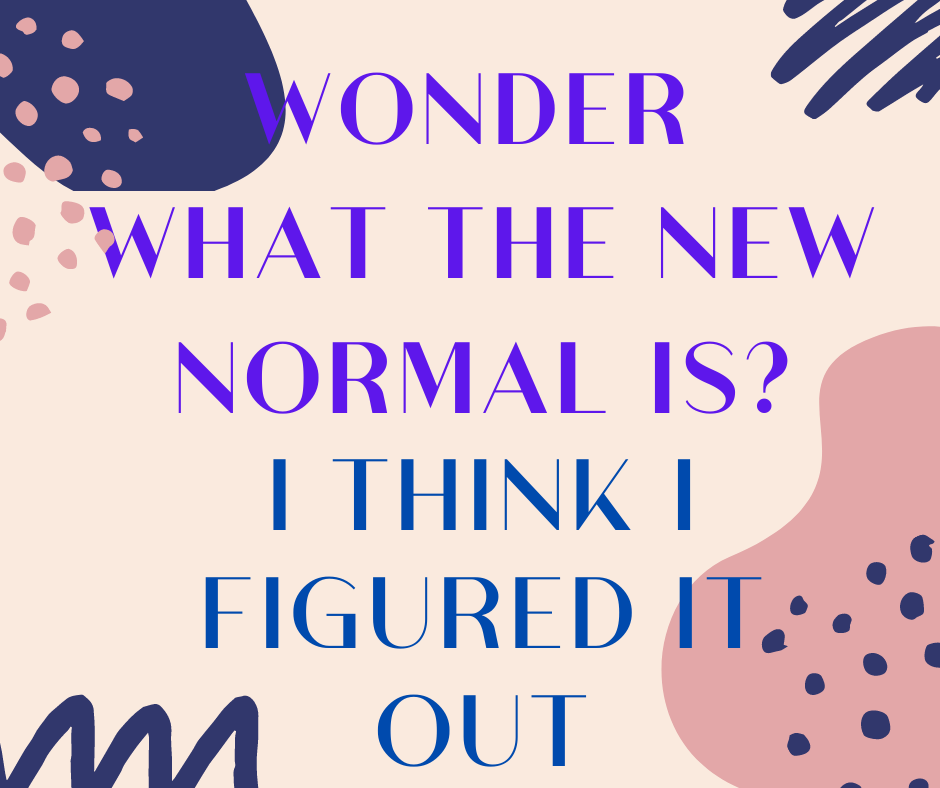 Wondering What the New Normal Is? I Think I've Figured It Out.
