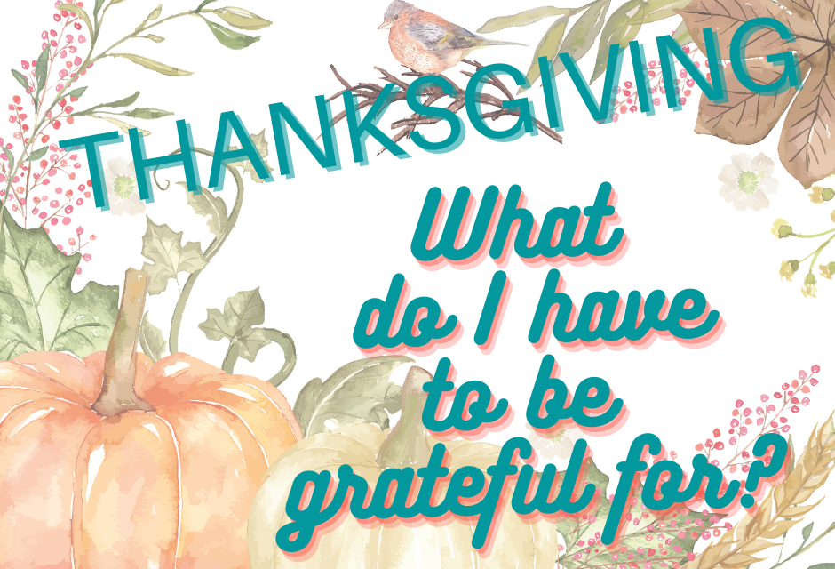 Thanksgiving – What Do I Have to be Thankful For?