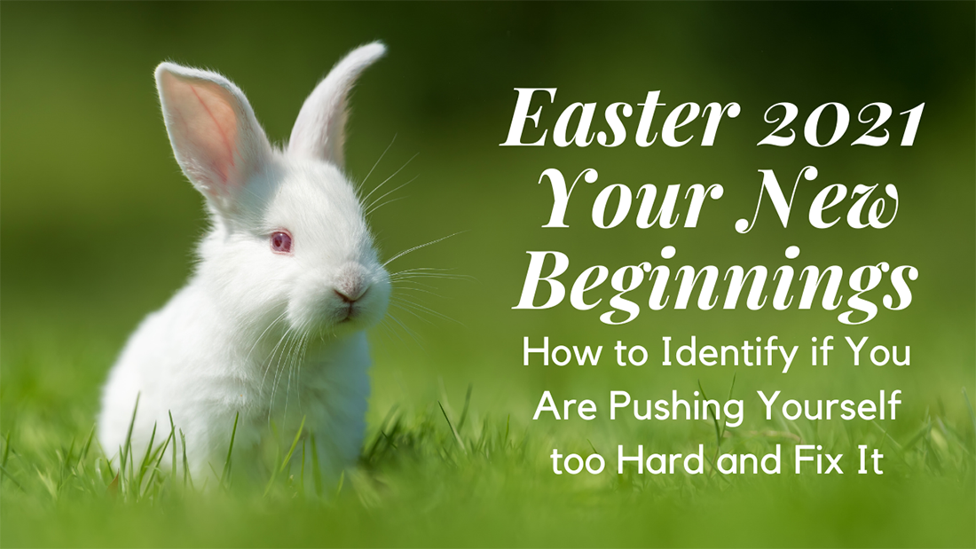 Easter 2021 Your New Beginnings, How to Identify if You Are Pushing Yourself too Hard and Fix It